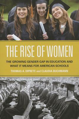 The Rise of Women: The Growing Gender Gap in Education and What It Means for American Schools  by  Thomas A. DiPrete