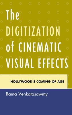 The Digitization of Cinematic Visual Effects: Hollywoods Coming of Age  by  Rama Venkatasawmy