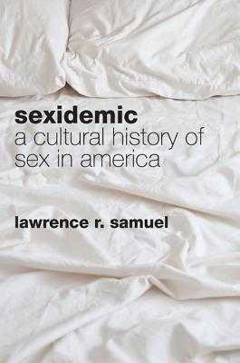 Sexidemic: A Cultural History of Sex in America  by  Lawrence R. Samuel