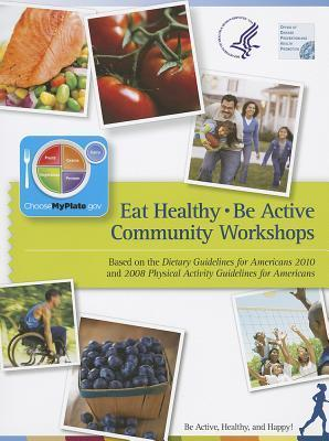 Eat Healthy, Be Active Community Workshops Based on the Dietary Guidelines for Americans 2010 and 2008 Physical Activity Guidelines for Americans: Be Active, Healthy, and Happy: Be Active, Healthy, and Happy U.S. Health and Human Services Department
