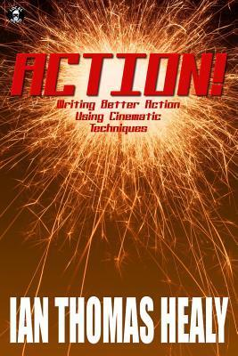 Action!: Writing Better Action Using Cinematic Techniques  by  Ian Thomas Healy