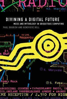 Divining a Digital Future: Mess and Mythology in Ubiquitous Computing  by  Paul Dourish