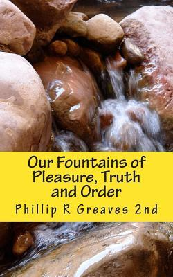 Our Fountains of Pleasure, Truth and Order  by  Phillip R. Greaves II
