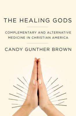 The Healing Gods: Complementary and Alternative Medicine in Christian America Candy Brown