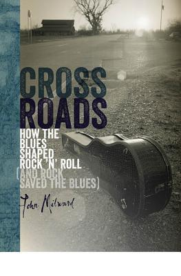 Crossroads: How the Blues Shaped Rock n Roll  by  John Milward