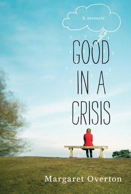 Good in a Crisis: A Memoir of Divorce, Dating, and Other Near-Death Experiences  by  Margaret Overton