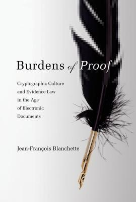 Burdens of Proof: Cryptographic Culture and Evidence Law in the Age of Electronic Documents  by  Jean-François Blanchette