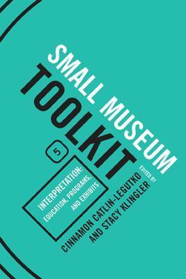 Small Museum Toolkit Book Five: Interpretation: Education, Programs, and Exhibits  by  Cinnamon Catlin-Legutko