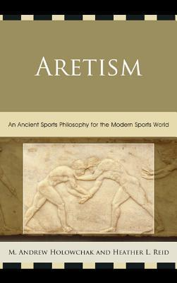 Aretism: An Ancient Sports Philosophy for the Modern Sports World Heather Reid