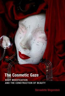 The Cosmetic Gaze: Body Modification and the Construction of Beauty  by  Bernadette Wegenstein