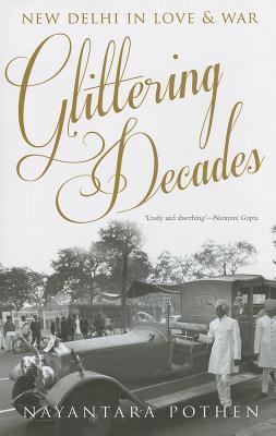 Glittering Decades: New Delhi in Love & War  by  Nayantara Pothen