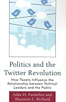 Politics and the Twitter Revolution: How Tweets Influence the Relationship Between Political Leaders and the Public John H Parmelee