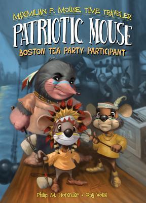 Patriotic Mouse: Boston Tea Party Participant (Maximilian P. Mouse, Time Traveler, #1)  by  Philip M. Horender
