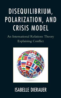 Disequilibrium, Polarization, and Crisis Model: An International Relations Theory Explaining Conflict  by  Isabelle Dierauer