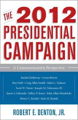The 2012 Presidential Campaign: A Communication Perspective  by  Robert E. Denton Jr.
