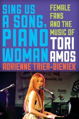Sing Us a Song, Piano Woman: Female Fans and the Music of Tori Amos  by  Adrienne M. Trier-Bieniek