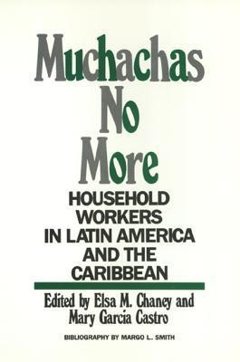 Muchachas No More: Household Workers in Latin America and the Caribbean  by  Elsa Chaney