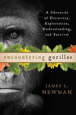 Encountering Gorillas: A Chronicle of Discovery, Exploitation, Understanding, and Survival James L. Newman