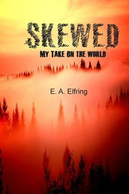 Skewed, My Take On The World E.A.Elfring