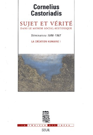Sujet et Vérité dans le monde social-historique (Séminaires 1986-1987) Cornelius Castoriadis