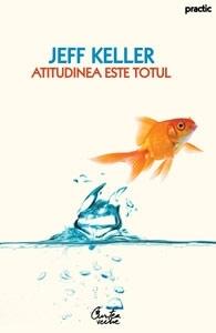 Atitudinea este totul. Schimbă-ţi atitudinea... şi îţi vei schimba viaţa!  by  Jeff Keller