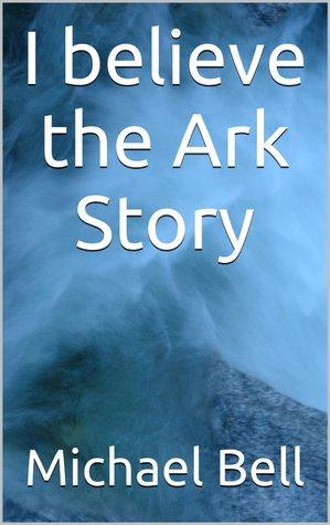 I believe the Ark Story Michael Christian Bell