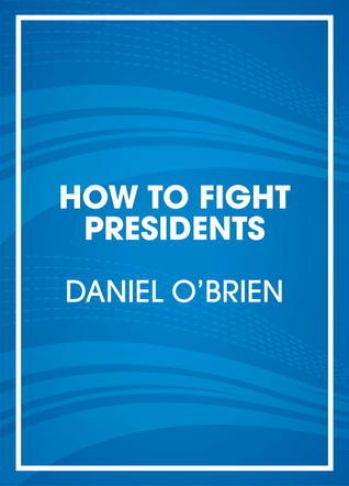 How to Fight Presidents: An Illustrated Comedic History of the Wildest, Toughest, and Most Interesting and Badass Facts About Every US President Daniel  OBrien