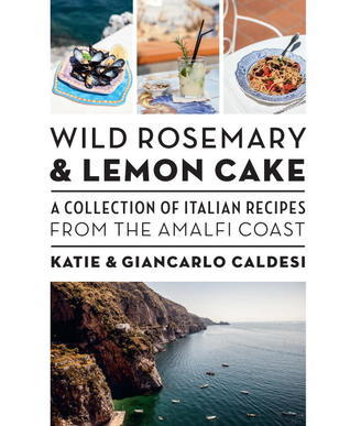 Wild Rosemary and Lemon Cake: A Collection of Italian Recipes from the Amalfi Coast  by  Katie Caldesi