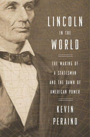 Lincoln in the World: The Making of a Statesman and the Dawn of American Power  by  Kevin Peraino