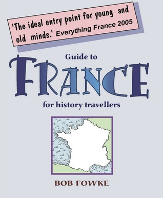 Guide to France for History Travellers  by  Bob Fowke
