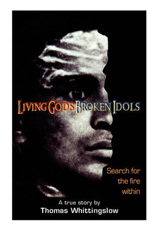 Living Gods Broken Idols: Search for the Fire Within  by  Thomas E. Whittingslow
