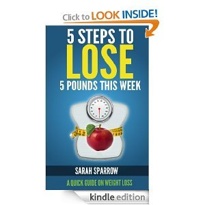 5 Steps To Lose 5 Pounds This Week: A Quick Guide on Weight Loss  by  Sarah Sparrow