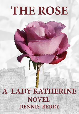 The Rose (A Lady Katherine Novel, #1)  by  Dennis  Berry