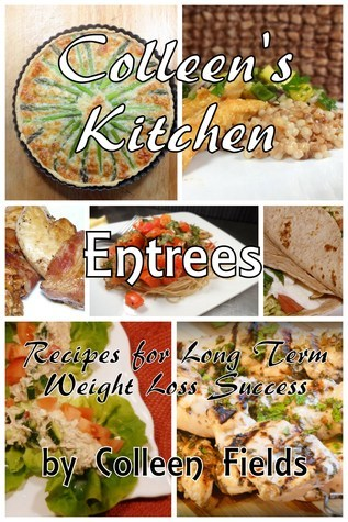 Colleens Kitchen: Entrees  by  Colleen Fields