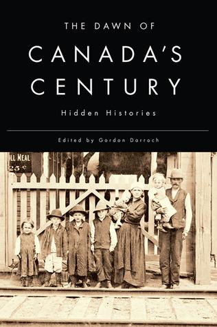 The Dawn of Canadas Century: Hidden Histories  by  Gordon Darroch