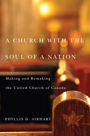 A Church with the Soul of a Nation: Making and Remaking the United Church of Canada Phyllis D. Airhart