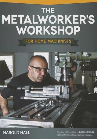 The Metalworkers Workshop for Home Machinists  by  Harold Hall