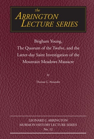 Brigham Young, the Quorum of the Twelve, and the Latter-Day Saint Investigation of the Mountain Meadows Massacre: Arrington Lecture No. Twelve  by  Thomas G. Alexander