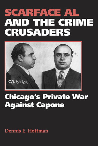 Scarface Al and the Crime Crusaders: Chicagos Private War Against Capone Dennis E. Hoffman