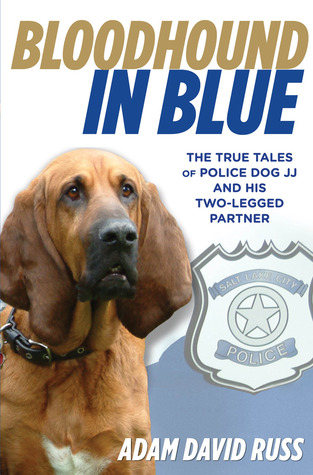 Bloodhound in Blue: The True Tales of Police Dog JJ and His Two-Legged Partner Adam David Russ