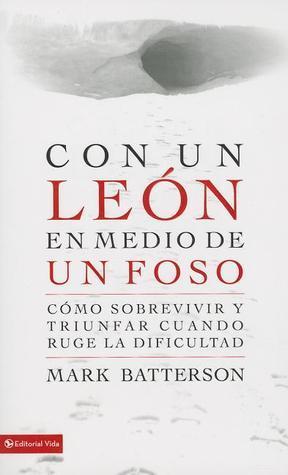 Con un león en medio de un foso: Cómo sobrevivir y triunfar cuando ruge la dificultad Mark Batterson