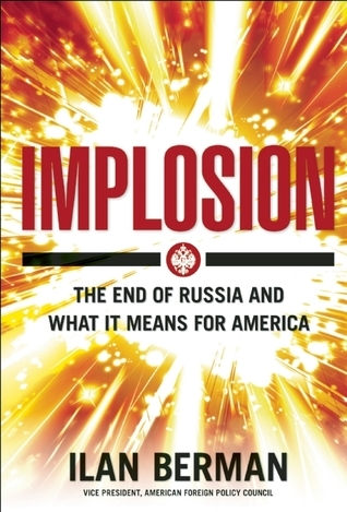 Implosion: Russias Imminent Collapse and Its Threat to America  by  Ilan Berman