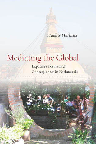 Mediating the Global: Expatrias Forms and Consequences in Kathmandu  by  Heather Hindman