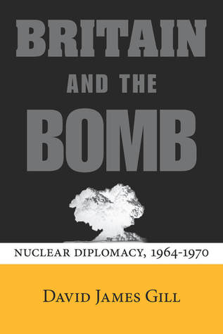 Britain and the Bomb: Nuclear Diplomacy, 1964-1970  by  David Gill