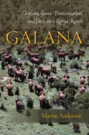 Galana: Elephant, Game Domestication, and Cattle on a Kenya Ranch Martin Anderson