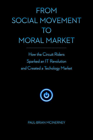 From Social Movement to Moral Market: How the Circuit Riders Sparked an IT Revolution and Created a Technology Market Paul-Brian McInerney