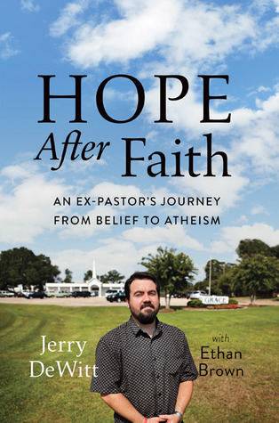 Hope after Faith: An Ex-Pastors Journey from Belief to Atheism Jerry DeWitt