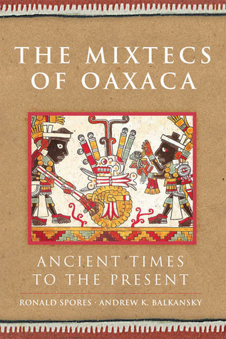 The Mixtecs of Oaxaca: Ancient Times to the Present  by  Ronald Spores