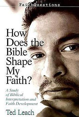How Does the Bible Shape My Faith?: A Study of Biblical Interpretation and Faith Development  by  Ted Leach
