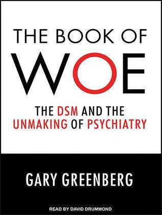 The Book of Woe: The DSM and the Unmaking of Psychiatry Gary    Greenberg